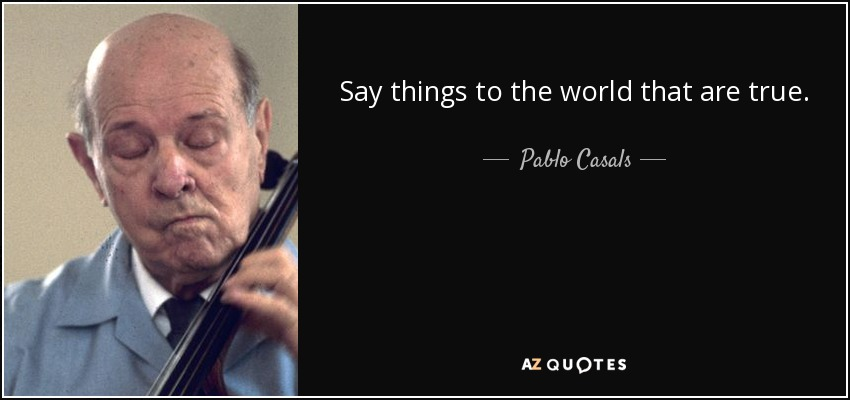 Say things to the world that are true. - Pablo Casals