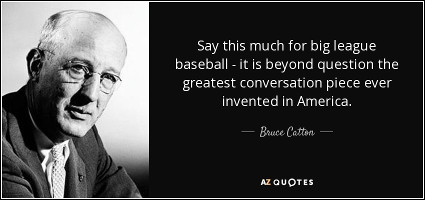 Say this much for big league baseball - it is beyond question the greatest conversation piece ever invented in America. - Bruce Catton
