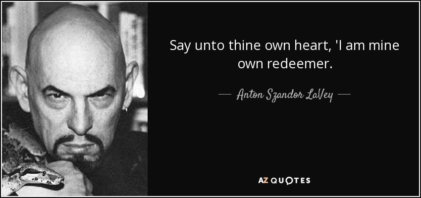 Say unto thine own heart, 'I am mine own redeemer. - Anton Szandor LaVey