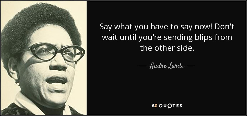 Say what you have to say now! Don't wait until you're sending blips from the other side. - Audre Lorde