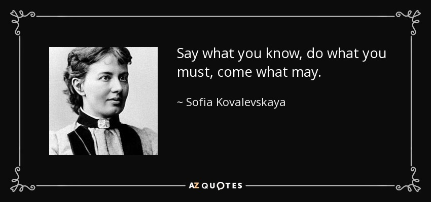 Say what you know, do what you must, come what may. - Sofia Kovalevskaya