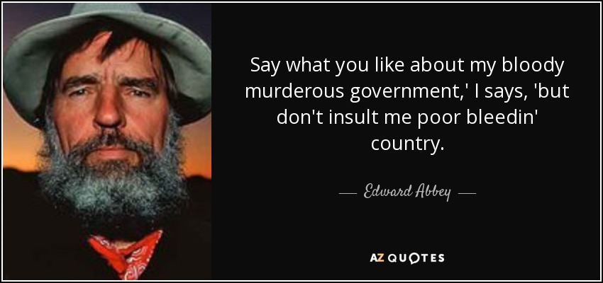 Say what you like about my bloody murderous government,' I says, 'but don't insult me poor bleedin' country. - Edward Abbey