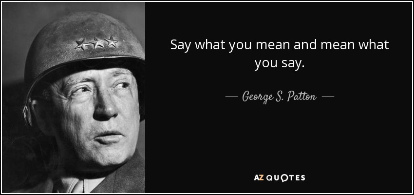 George S. Patton quote: Say what you mean and mean what you say.