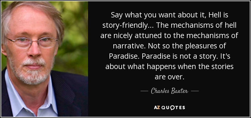 Say what you want about it, Hell is story-friendly... The mechanisms of hell are nicely attuned to the mechanisms of narrative. Not so the pleasures of Paradise. Paradise is not a story. It's about what happens when the stories are over. - Charles Baxter