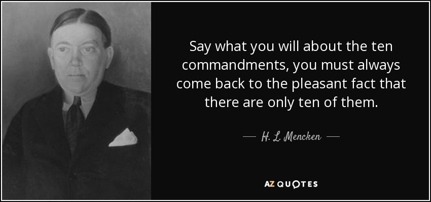 Say what you will about the ten commandments, you must always come back to the pleasant fact that there are only ten of them. - H. L. Mencken