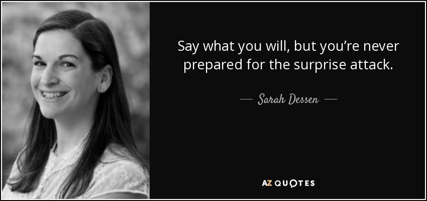 Say what you will, but you're never prepared for the surprise attack. - Sarah Dessen