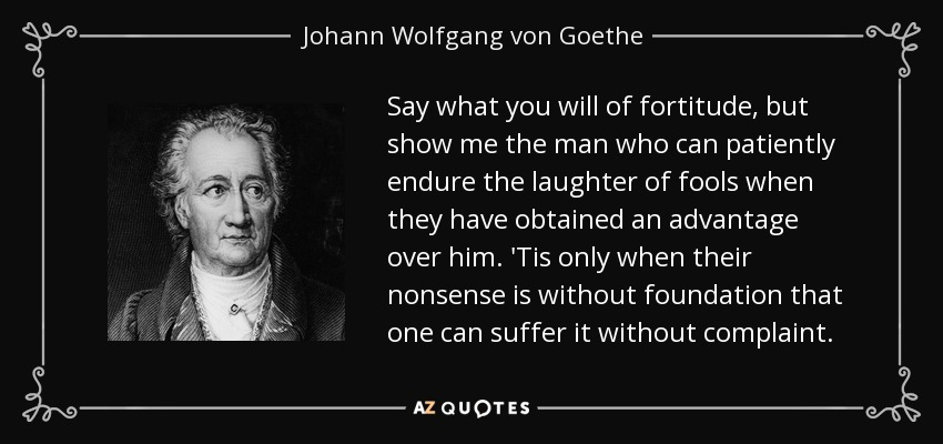 Say what you will of fortitude, but show me the man who can patiently endure the laughter of fools when they have obtained an advantage over him. 'Tis only when their nonsense is without foundation that one can suffer it without complaint. - Johann Wolfgang von Goethe