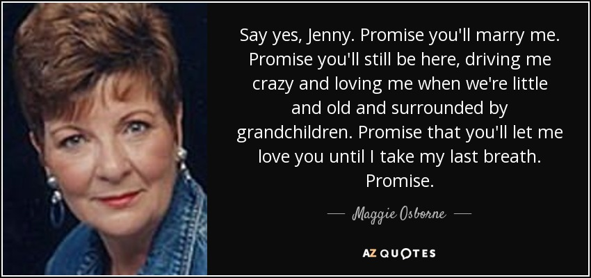 Say yes, Jenny. Promise you'll marry me. Promise you'll still be here, driving me crazy and loving me when we're little and old and surrounded by grandchildren. Promise that you'll let me love you until I take my last breath. Promise. - Maggie Osborne