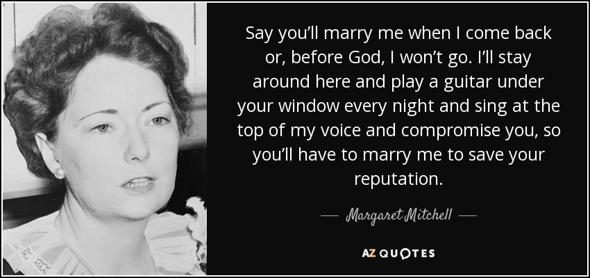 Say you'll marry me when I come back or, before God, I won't go. I'll stay around here and play a guitar under your window every night and sing at the top of my voice and compromise you, so you'll have to marry me to save your reputation. - Margaret Mitchell