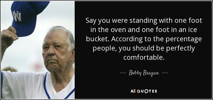 Say you were standing with one foot in the oven and one foot in an ice bucket. According to the percentage people, you should be perfectly comfortable. - Bobby Bragan