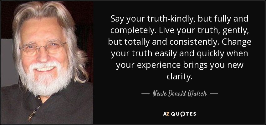 Say your truth-kindly, but fully and completely. Live your truth, gently, but totally and consistently. Change your truth easily and quickly when your experience brings you new clarity. - Neale Donald Walsch