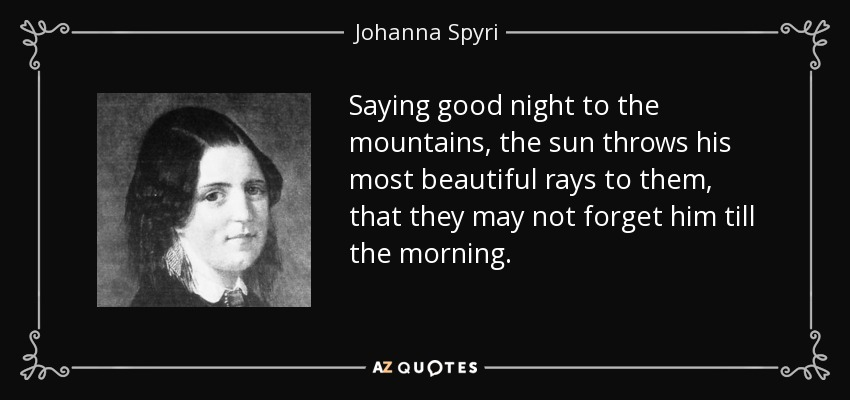 Saying good night to the mountains, the sun throws his most beautiful rays to them, that they may not forget him till the morning. - Johanna Spyri