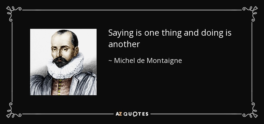 Saying is one thing and doing is another - Michel de Montaigne