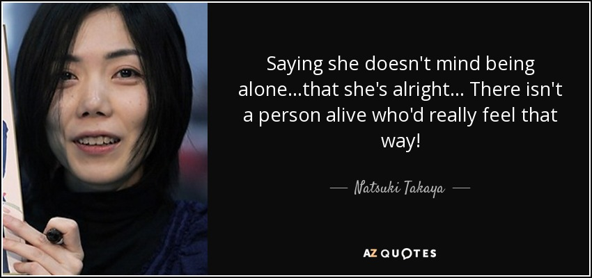 Saying she doesn't mind being alone...that she's alright... There isn't a person alive who'd really feel that way! - Natsuki Takaya