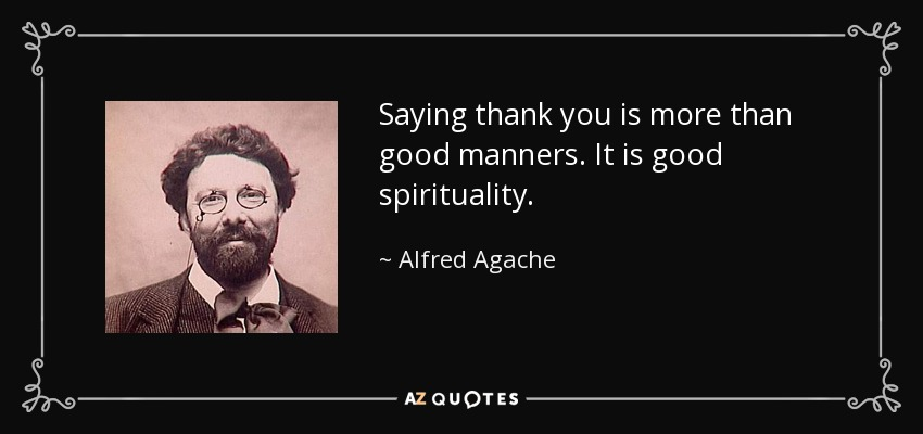 Saying thank you is more than good manners. It is good spirituality. - Alfred Agache