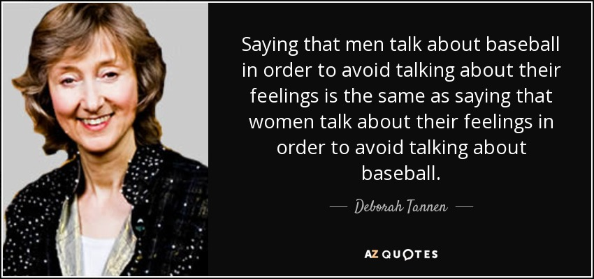 Saying that men talk about baseball in order to avoid talking about their feelings is the same as saying that women talk about their feelings in order to avoid talking about baseball. - Deborah Tannen