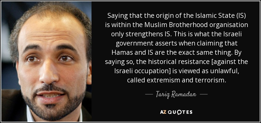 Saying that the origin of the Islamic State (IS) is within the Muslim Brotherhood organisation only strengthens IS. This is what the Israeli government asserts when claiming that Hamas and IS are the exact same thing. By saying so, the historical resistance [against the Israeli occupation] is viewed as unlawful, called extremism and terrorism. - Tariq Ramadan