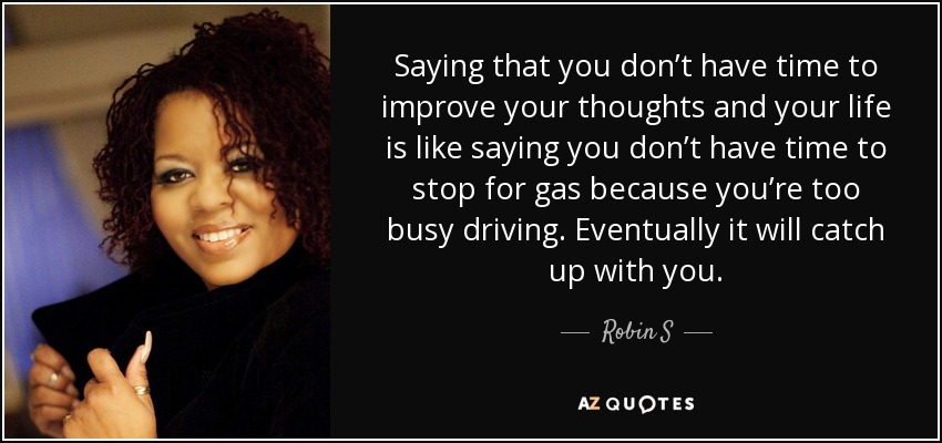 Saying that you don't have time to improve your thoughts and your life is like saying you don't have time to stop for gas because you're too busy driving. Eventually it will catch up with you. - Robin S
