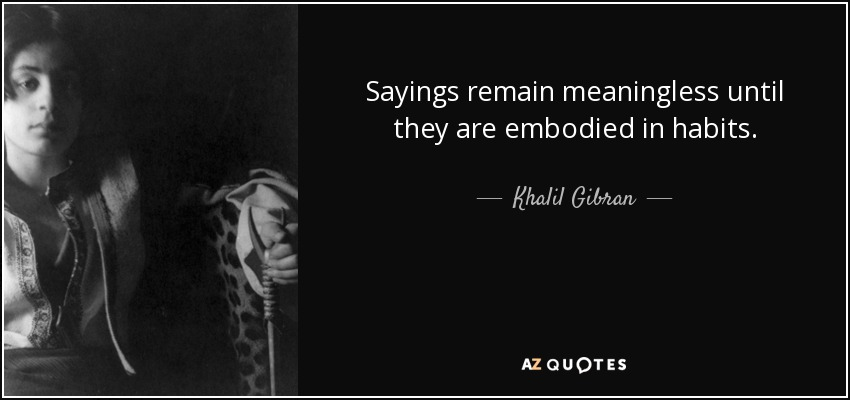 Sayings remain meaningless until they are embodied in habits. - Khalil Gibran