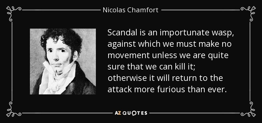 Scandal is an importunate wasp, against which we must make no movement unless we are quite sure that we can kill it; otherwise it will return to the attack more furious than ever. - Nicolas Chamfort