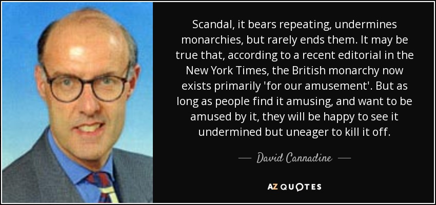 Scandal, it bears repeating, undermines monarchies, but rarely ends them. It may be true that, according to a recent editorial in the New York Times, the British monarchy now exists primarily 'for our amusement'. But as long as people find it amusing, and want to be amused by it, they will be happy to see it undermined but uneager to kill it off. - David Cannadine