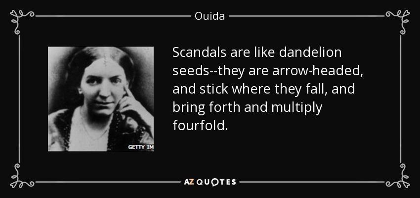 Scandals are like dandelion seeds--they are arrow-headed, and stick where they fall, and bring forth and multiply fourfold. - Ouida