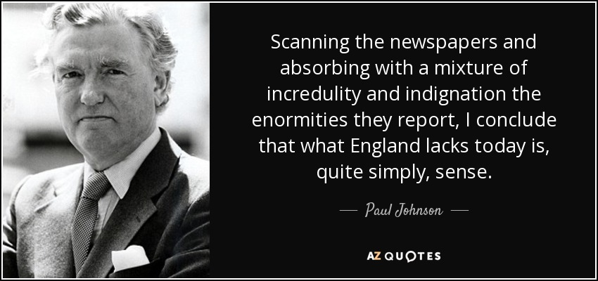 Scanning the newspapers and absorbing with a mixture of incredulity and indignation the enormities they report, I conclude that what England lacks today is, quite simply, sense. - Paul Johnson