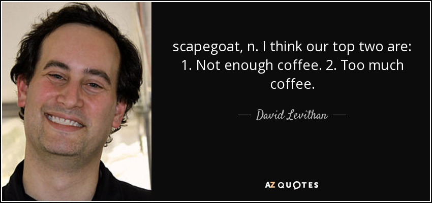 scapegoat, n. I think our top two are: 1. Not enough coffee. 2. Too much coffee. - David Levithan