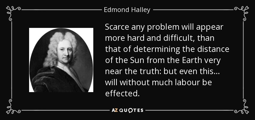 Scarce any problem will appear more hard and difficult, than that of determining the distance of the Sun from the Earth very near the truth: but even this... will without much labour be effected. - Edmond Halley