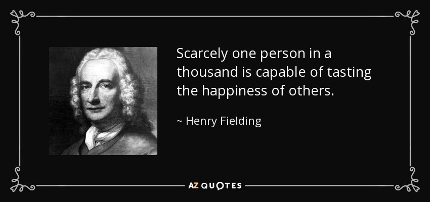 Scarcely one person in a thousand is capable of tasting the happiness of others. - Henry Fielding
