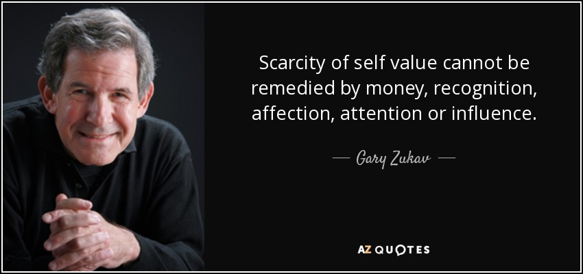 Scarcity of self value cannot be remedied by money, recognition, affection, attention or influence. - Gary Zukav