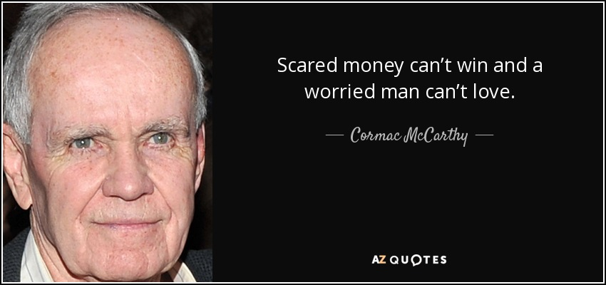Scared money can't win and a worried man can't love. - Cormac McCarthy