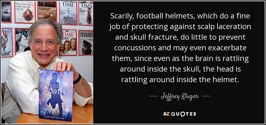 Scarily, football helmets, which do a fine job of protecting against scalp laceration and skull fracture, do little to prevent concussions and may even exacerbate them, since even as the brain is rattling around inside the skull, the head is rattling around inside the helmet. - Jeffrey Kluger