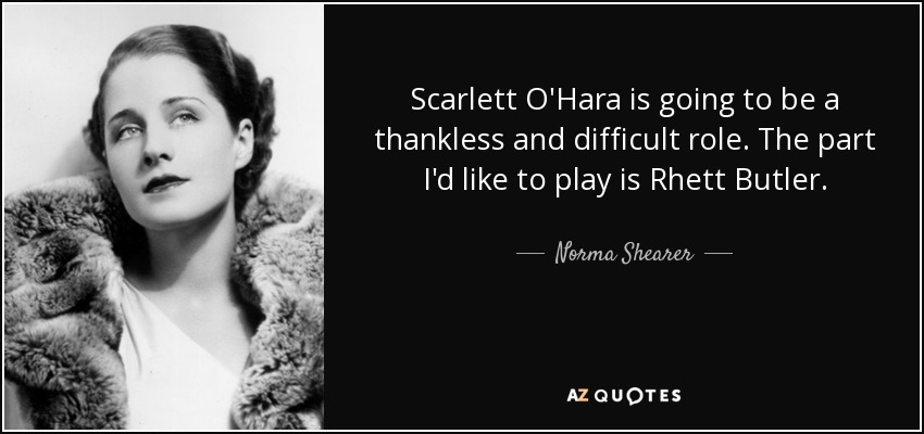 Scarlett O'Hara is going to be a thankless and difficult role. The part I'd like to play is Rhett Butler. - Norma Shearer