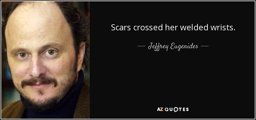 Scars crossed her welded wrists. - Jeffrey Eugenides