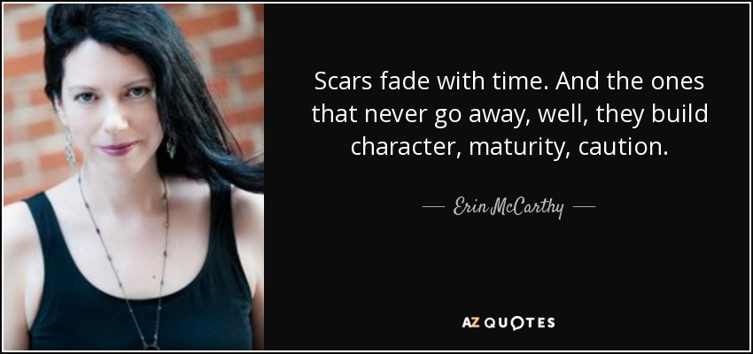Scars fade with time. And the ones that never go away, well, they build character, maturity, caution. - Erin McCarthy