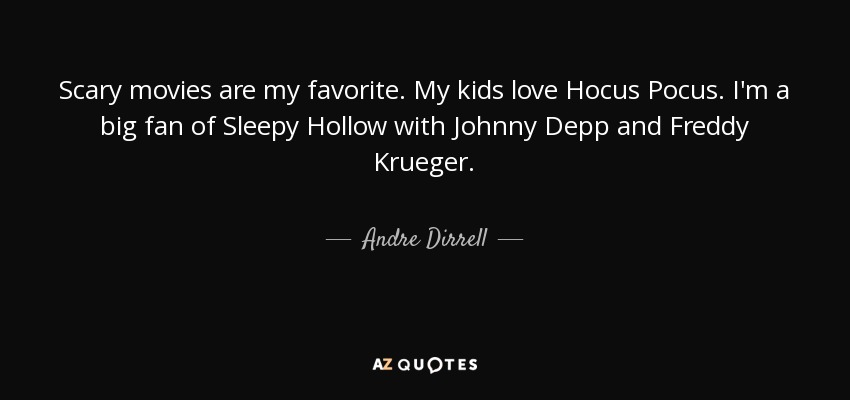 Scary movies are my favorite. My kids love Hocus Pocus. I'm a big fan of Sleepy Hollow with Johnny Depp and Freddy Krueger. - Andre Dirrell