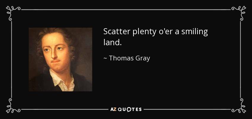 Scatter plenty o'er a smiling land. - Thomas Gray