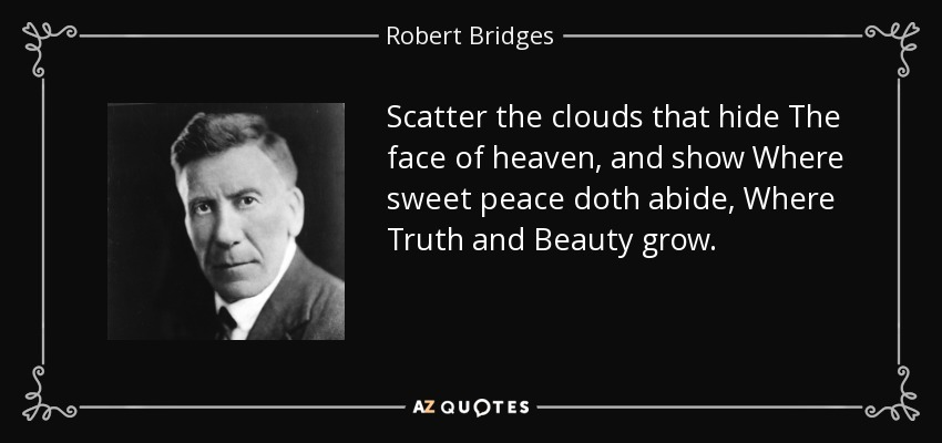Scatter the clouds that hide The face of heaven, and show Where sweet peace doth abide, Where Truth and Beauty grow. - Robert Bridges