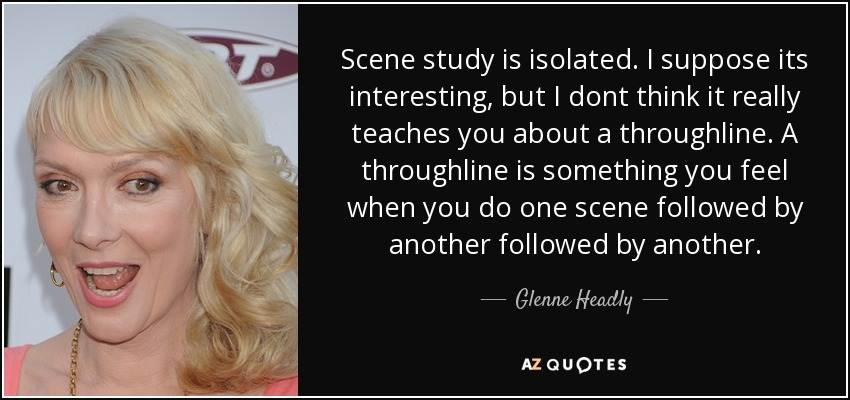 Scene study is isolated. I suppose its interesting, but I dont think it really teaches you about a throughline. A throughline is something you feel when you do one scene followed by another followed by another. - Glenne Headly