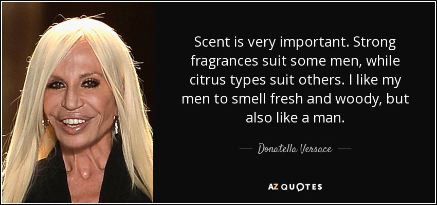 Scent is very important. Strong fragrances suit some men, while citrus types suit others. I like my men to smell fresh and woody, but also like a man. - Donatella Versace
