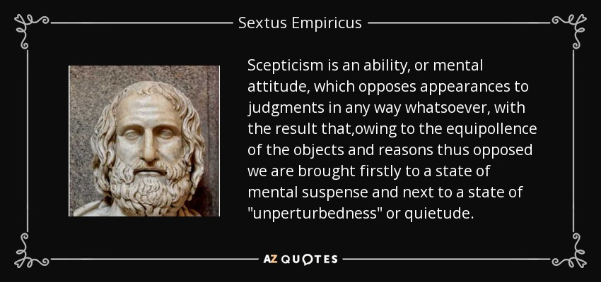 Scepticism is an ability, or mental attitude, which opposes appearances to judgments in any way whatsoever, with the result that,owing to the equipollence of the objects and reasons thus opposed we are brought firstly to a state of mental suspense and next to a state of