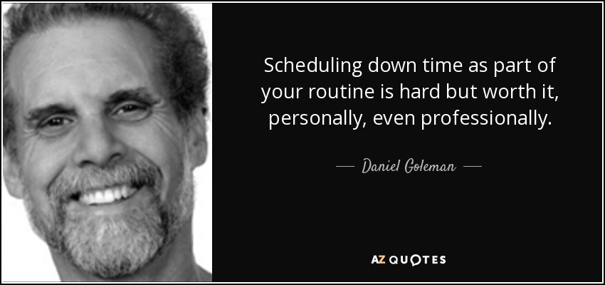 Scheduling down time as part of your routine is hard but worth it, personally, even professionally. - Daniel Goleman