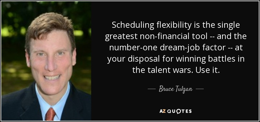 Scheduling flexibility is the single greatest non-financial tool -- and the number-one dream-job factor -- at your disposal for winning battles in the talent wars. Use it. - Bruce Tulgan