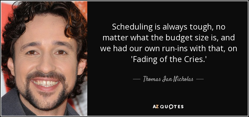 Scheduling is always tough, no matter what the budget size is, and we had our own run-ins with that, on 'Fading of the Cries.' - Thomas Ian Nicholas