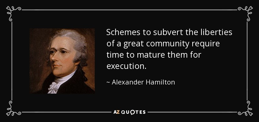 Schemes to subvert the liberties of a great community require time to mature them for execution. - Alexander Hamilton