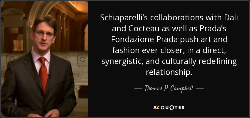 Schiaparelli's collaborations with Dali and Cocteau as well as Prada's Fondazione Prada push art and fashion ever closer, in a direct, synergistic, and culturally redefining relationship. - Thomas P. Campbell