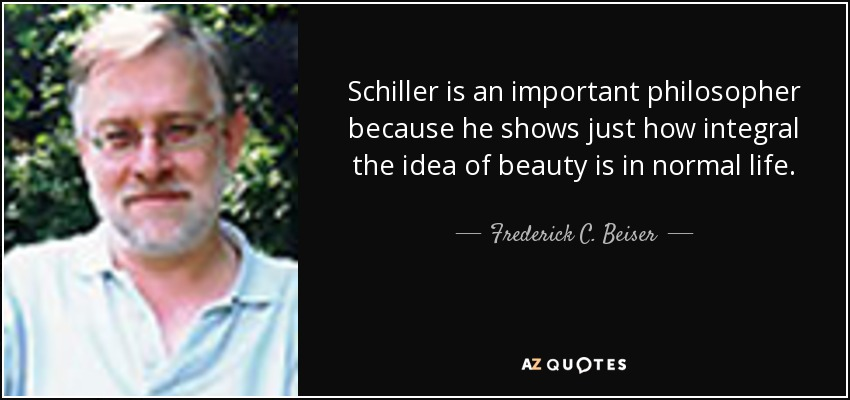 Schiller is an important philosopher because he shows just how integral the idea of beauty is in normal life. - Frederick C. Beiser