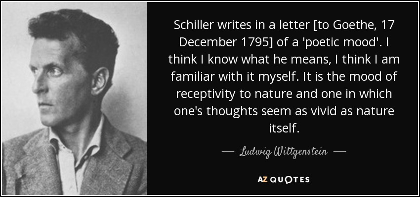 Schiller writes in a letter [to Goethe, 17 December 1795] of a 'poetic mood'. I think I know what he means, I think I am familiar with it myself. It is the mood of receptivity to nature and one in which one's thoughts seem as vivid as nature itself. - Ludwig Wittgenstein