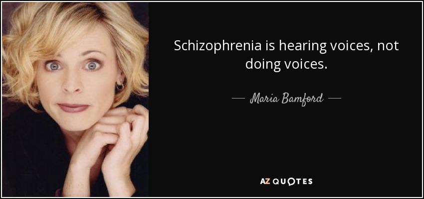 Schizophrenia is hearing voices, not doing voices. - Maria Bamford
